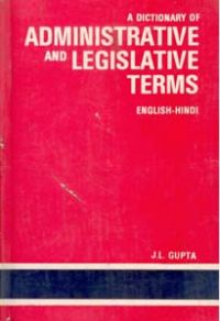 A Dictionary of Administrative And Legislative Terms Containing Comprehensive Appendices of Important Terms And Sentences Used In Administration : English-Hindi 1St Edition: Book by J. L. Gupta