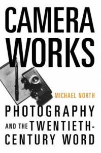 Camera Works: Photography and the Twentieth-century Word: Book by Michael North