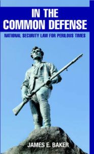 In the Common Defense: National Security Law for Perilous Times: Book by James E. Baker
