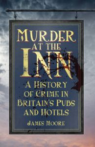 Murder at the Inn: A History of Crime in Britain's Pubs and Hotels: Book by James Moore
