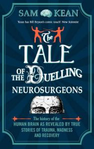 The Tale of the Duelling Neurosurgeons: The History of the Human Brain as Revealed by True Stories of Trauma, Madness, and Recovery: Book by Sam Kean