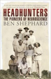 Headhunters : The Pioneers of Neuroscience (English): Book by Ben Shephard