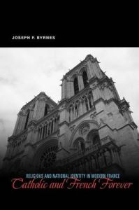 Catholic and French Forever: Religious and National Identity in Modern France: Book by Joseph F. Byrnes