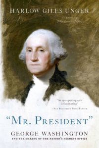 Mr. President: George Washington and the Making of the Nation's Highest Office: Book by Harlow Giles Unger
