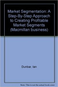Market Segmentation - A Step-by-Step Approach to Creating Profitable Market Segments (Paperback): Book by Dunbar Ian-McDonald Malcolm B.