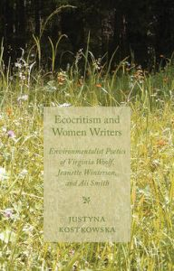 Ecocriticism and Women Writers: Environmentalist Poetics of Virginia Woolf, Jeanette Winterson, and Ali Smith: Book by Justyna Kostkowska