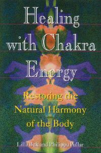 Healing with Chakra Energy: Restoring the Natural Harmony of the Body: Book by Lilla Bek
