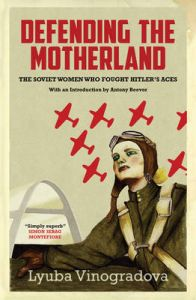 Defending the Motherland: The Soviet Women Who Fought Hitler's Aces: Book by Lyuba Vinogradova