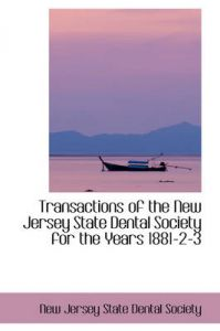 Transactions of the New Jersey State Dental Society for the Years 1881-2-3: Book by New Jersey State Dental Society