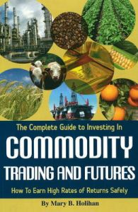 Complete Guide to Investing in Commodity Trading and Futures: How to Earn High Rates of Returns Safely: Book by Mary B. Holihan