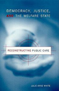 Democracy, Justice and the Welfare State: Reconstructing Public Care: Book by Julie Anne White