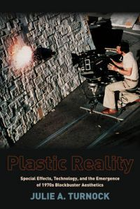 Plastic Reality: Special Effects, Technology, and the Emergence of 1970s Blockbuster Aesthetics: Book by Julie A. Turnock