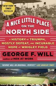 A Nice Little Place on the North Side: A History of Triumph, Mostly Defeat, and Incurable Hope at Wrigley Field: Book by George F. Will