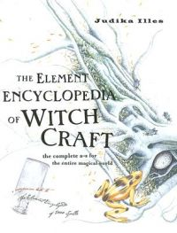 The Element Encyclopedia of Witchcraft: The Complete A-Z for the Entire Magical World: Book by Judika Illes
