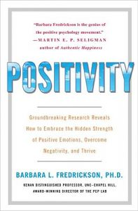 Positivity: Groundbreaking Research Reveals How to Embrace the Hidden Strength of Positive Emotions, Overcome Negativity, and Thrive: Book by Barbara Fredrickson