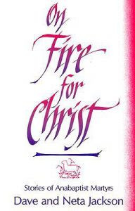 On Fire for Christ: Stories of Anabaptist Martyrs Retold from Martyrs Mirror: Book by Dave Jackson