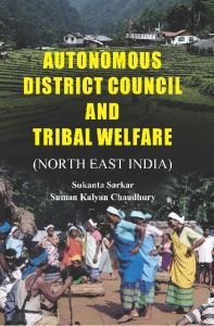 Autonomous District Council And Tribal Welfare (North East India): Book by Sukanta Sarkar, Suman Kalyan Chaudhury