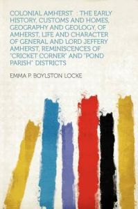 Colonial Amherst: the Early History, Customs and Homes, Geography and Geology, of Amherst, Life and Character of General and Lord Jeffery Amherst, Reminiscences of Cricket Corner and Pond Parish Districts: Book by Emma P. Boylston Locke