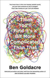 I THINK YOU SHALL FIND ITS A BIT MORE COMPLICATED THAN THAT: Book by GOLDACRE BEN