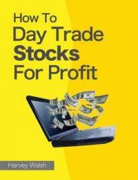 How to Day Trade Stocks for Profit: Book by Harvey Walsh