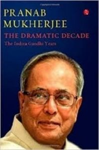The Dramatic Decade The Indira Gandhi Years (English) (Hardcover): Book by Pranab Mukherjee