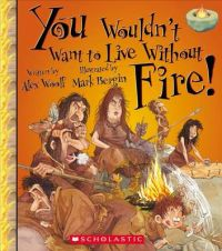 You Wouldn't Want to Live Without Fire!: Book by Professor Alex Woolf