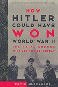 How Hitler Could Have Won World War II: Book by Bevin Alexander
