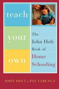Teach Your Own: The John Holt Book of Homeschooling: Book by John Holt
