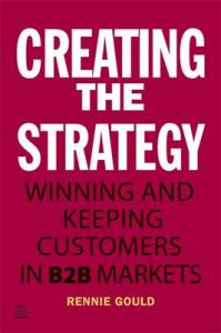 Creating the Strategy: Winning and Keeping Customers in B2B Markets: Book by Rennie Gould
