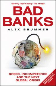 Bad Banks: Greed, Incompetence and the Next Global Crisis: Book by Alex Brummer