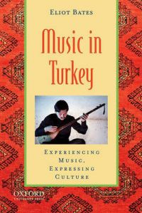 Music in Turkey: Experiencing Music, Expressing Culture: Book by Eliot Bates