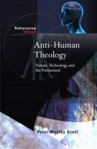 Anti-human Theology: Nature,Technology and the Postnatural: Book by Peter M. Scott