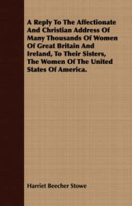 A Reply To The Affectionate And Christian Address Of Many Thousands Of Women Of Great Britain And Ireland, To Their Sisters, The Women Of The United States Of America.: Book by Harriet Beecher Stowe