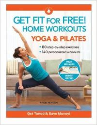 Get Fit For Free with Home Workouts: Yoga and Pilates: Workout Routines to Build Strength, Increase Flexibility, Enhance Your Vitalityand Save Money  (Spiral Binding)