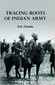 Tracing Roots of Indian Army: Book by D. K. Chaube