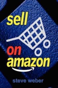 Sell on Amazon: A Guide to Amazon's Marketplace, Seller Central, and Fulfillment by Amazon Programs: Book by Steve Weber