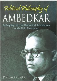 Political Philosophy of Ambedkar: An Inquiry Into The Theoretical Foundations of The Dalit Movement: Book by P. Kesava Kumar