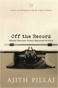 Off the Record: Untold Stories from a Reporter's Diary (English) (Paperback): Book by Ajith Pillai Vinod Mehta