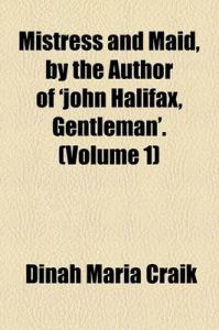 Mistress and Maid, by the Author of 'John Halifax, Gentleman' Volume 1: Book by Dinah Maria Mulock Craik
