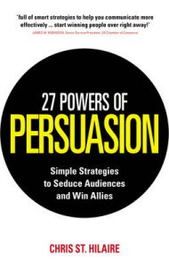 27 Powers of Persuasion: Simple Strategies to Seduce Audiences and Win Allies: Book by Chris St. Hilaire,Lynette Padwa