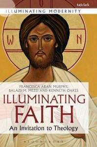 A Illuminating Faith: An Invitation to Theology: Book by Francesca Aran Murphy