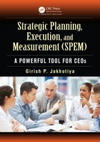 Strategic Planning, Execution, and Measurement (SPEM): A Powerful Tool for CEOs: Book by Garish P. Jakhotiya