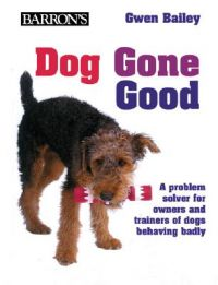 Dog Gone Good: A Problem Solver for Owners and Trainers of Dogs Behaving Badly: Book by Gwen Bailey