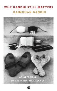 WHY GANDHI STILL MATTERS: Book by Rajmohan Gandhi