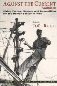 Against the Current: Volume II: Fixing Tariffs, Finance & Competition for the Power Sector in India: Book by Joel Ruet