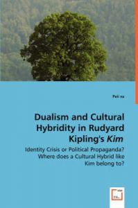 Dualism and Cultural Hybridity in Rudyard Kipling's Kim - Identity Crisis or Political Propaganda? Where Does a Cultural Hybrid Like Kim Belong To?: Book by Peii Su