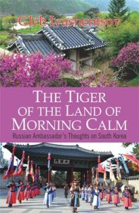 The Tiger of the Land of Morning Calm : Russian Ambassador's Thoughts on South Korea (English) (Hardcover): Book by Gleb Ivashentsov