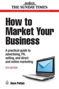 How to Market Your Business: A Practical Guide to Advertising, PR, Selling and Direct and Online Marketing: Book by Dave Patten