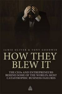How They Blew it: The CEOs and Entrepreneurs Behind Some of the World's Most Catastrophic Business Failures: Book by Jamie Oliver