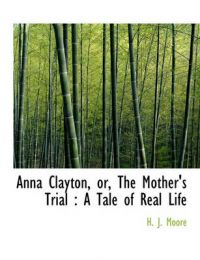 Anna Clayton, Or, the Mother's Trial: A Tale of Real Life: Book by H J Moore